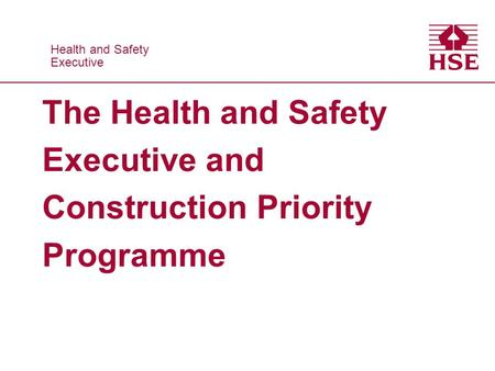 Health and Safety Executive Health and Safety Executive The Health and Safety Executive and Construction Priority Programme.
