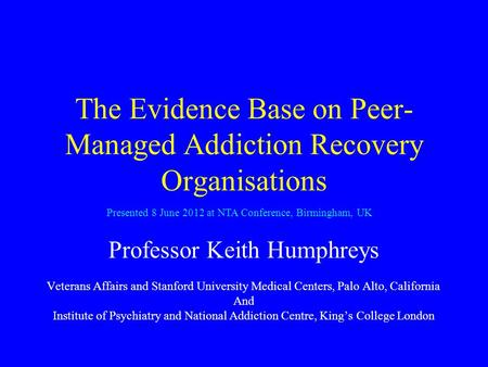 The Evidence Base on Peer- Managed Addiction Recovery Organisations Professor Keith Humphreys Veterans Affairs and Stanford University Medical Centers,