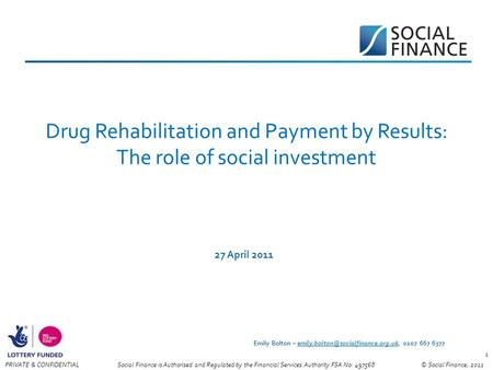 © Social Finance, 2011PRIVATE & CONFIDENTIAL 1 Drug Rehabilitation and Payment by Results: The role of social investment 27 April 2011 Social Finance is.