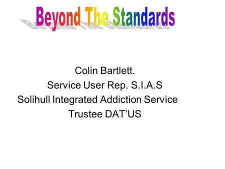 Colin Bartlett. Service User Rep. S.I.A.S Solihull Integrated Addiction Service Trustee DATUS.