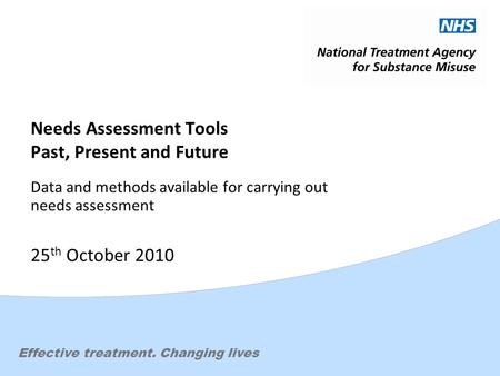 Effective treatment. Changing lives Needs Assessment Tools Past, Present and Future Data and methods available for carrying out needs assessment 25 th.