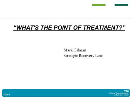 Slide 1 WHAT'S THE POINT OF TREATMENT? Mark Gilman Strategic Recovery Lead.