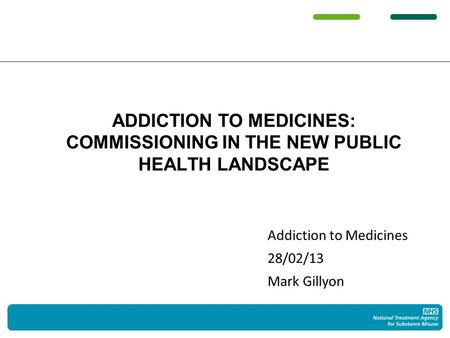 Addiction to Medicines 28/02/13 Mark Gillyon ADDICTION TO MEDICINES: COMMISSIONING IN THE NEW PUBLIC HEALTH LANDSCAPE.
