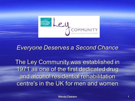 Wendy Dawson 1 Everyone Deserves a Second Chance The Ley Community was established in 1971 as one of the first dedicated drug and alcohol residential rehabilitation.