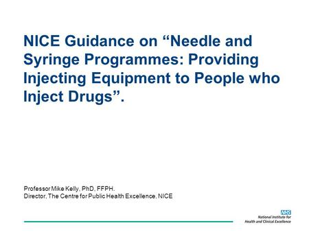 NICE Guidance on Needle and Syringe Programmes: Providing Injecting Equipment to People who Inject Drugs. Professor Mike Kelly, PhD, FFPH. Director, The.