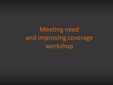 Meeting need and improving coverage workshop. Meeting need: calculating and improving coverage.