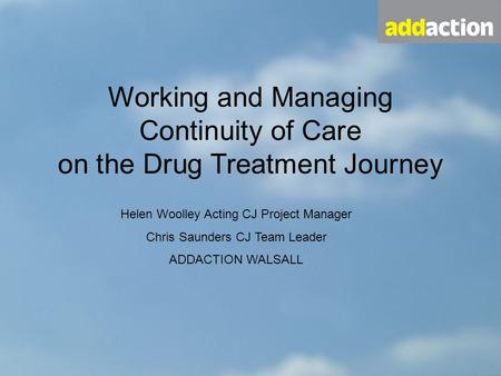 Working and Managing Continuity of Care on the Drug Treatment Journey Helen Woolley Acting CJ Project Manager Chris Saunders CJ Team Leader ADDACTION WALSALL.