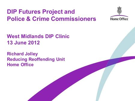 DIP Futures Project and Police & Crime Commissioners West Midlands DIP Clinic 13 June 2012 Richard Jolley Reducing Reoffending Unit Home Office.