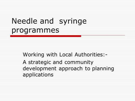 Needle and syringe programmes Working with Local Authorities:- A strategic and community development approach to planning applications.