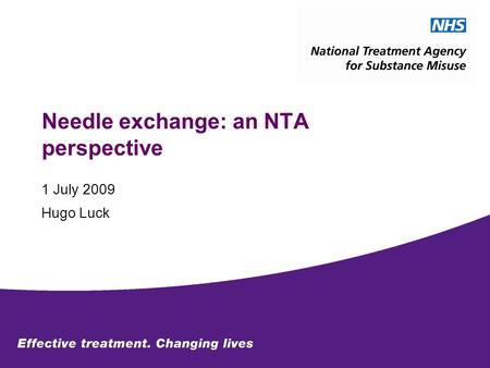 Needle exchange: an NTA perspective 1 July 2009 Hugo Luck.