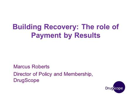 Building Recovery: The role of Payment by Results Marcus Roberts Director of Policy and Membership, DrugScope.
