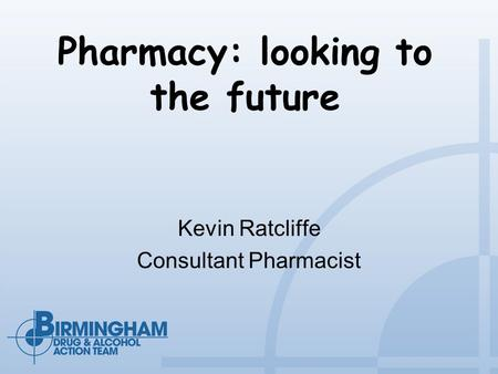Pharmacy: looking to the future Kevin Ratcliffe Consultant Pharmacist.