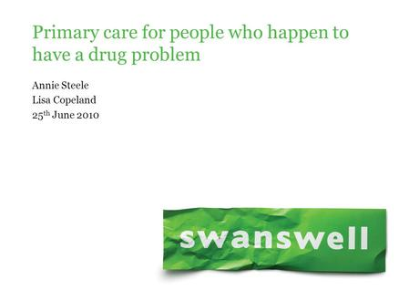 Annie Steele Lisa Copeland 25 th June 2010 Primary care for people who happen to have a drug problem.