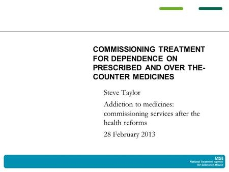 Steve Taylor Addiction to medicines: commissioning services after the health reforms 28 February 2013 COMMISSIONING TREATMENT FOR DEPENDENCE ON PRESCRIBED.
