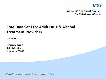 Effective treatment. Changing livesBuilding recovery in communities Core Data Set J for Adult Drug & Alcohol Treatment Providers October 2012 Simon Morgan.