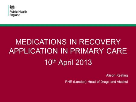 MEDICATIONS IN RECOVERY APPLICATION IN PRIMARY CARE 10 th April 2013 Alison Keating PHE (London) Head of Drugs and Alcohol.