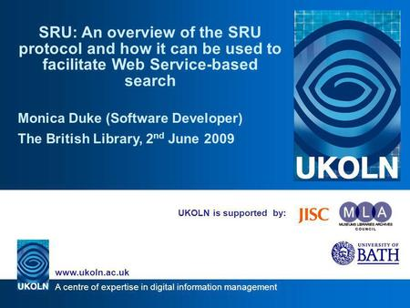 A centre of expertise in digital information management www.ukoln.ac.uk UKOLN is supported by: SRU: An overview of the SRU protocol and how it can be used.