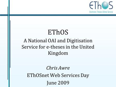 EThOS A National OAI and Digitisation Service for e-theses in the United Kingdom Chris Awre EThOSnet Web Services Day June 2009.