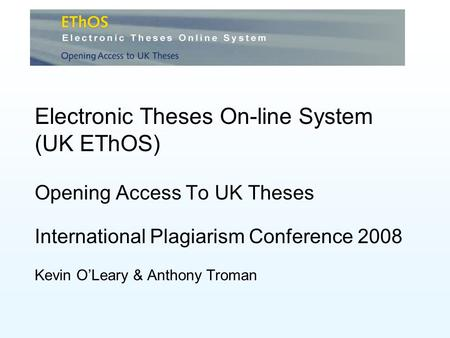 Electronic Theses On-line System (UK EThOS) Opening Access To UK Theses International Plagiarism Conference 2008 Kevin OLeary & Anthony Troman.