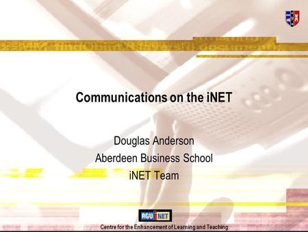 Centre for the Enhancement of Learning and Teaching Communications on the iNET Douglas Anderson Aberdeen Business School iNET Team.