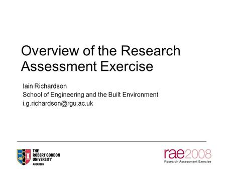 Overview of the Research Assessment Exercise Iain Richardson School of Engineering and the Built Environment