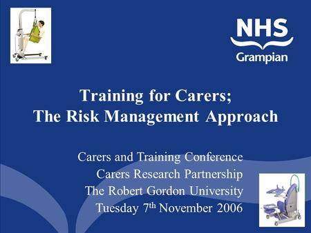 1 Training for Carers; The Risk Management Approach Carers and Training Conference Carers Research Partnership The Robert Gordon University Tuesday 7 th.