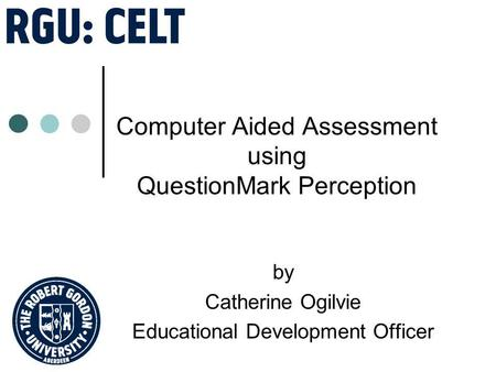 Computer Aided Assessment using QuestionMark Perception by Catherine Ogilvie Educational Development Officer.