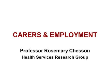 CARERS & EMPLOYMENT Professor Rosemary Chesson Health Services Research Group.