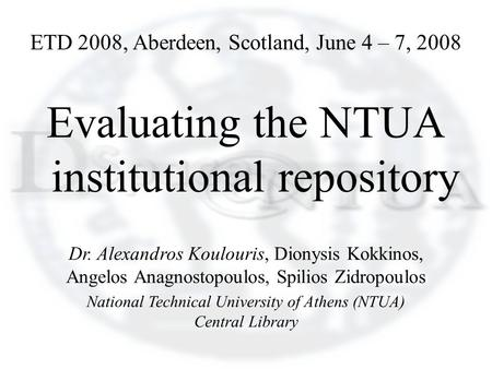 ETD 2008, Aberdeen, Scotland, June 4 – 7, 2008 Evaluating the NTUA institutional repository Dr. Alexandros Koulouris, Dionysis Kokkinos, Angelos Anagnostopoulos,