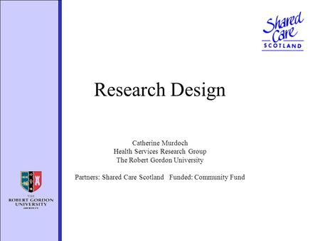 Research Design Catherine Murdoch Health Services Research Group The Robert Gordon University Partners: Shared Care Scotland Funded: Community Fund.