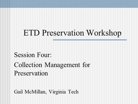 ETD Preservation Workshop Session Four: Collection Management for Preservation Gail McMillan, Virginia Tech.