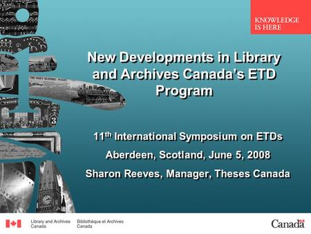New Developments in Library and Archives Canadas ETD Program 11 th International Symposium on ETDs Aberdeen, Scotland, June 5, 2008 Sharon Reeves, Manager,
