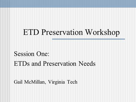 ETD Preservation Workshop Session One: ETDs and Preservation Needs Gail McMillan, Virginia Tech.