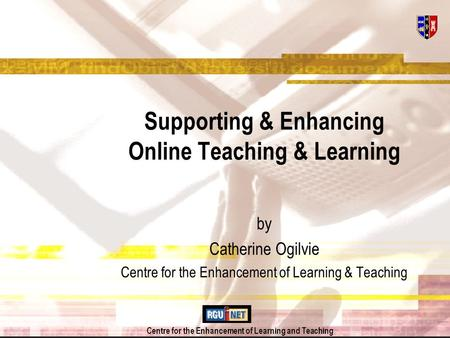 Centre for the Enhancement of Learning and Teaching Supporting & Enhancing Online Teaching & Learning by Catherine Ogilvie Centre for the Enhancement of.