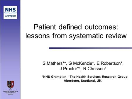 Patient defined outcomes: lessons from systematic review S Mathers* +, G McKenzie*, E Robertson*, J Proctor* +, R Chesson + *NHS Grampian + The Health.