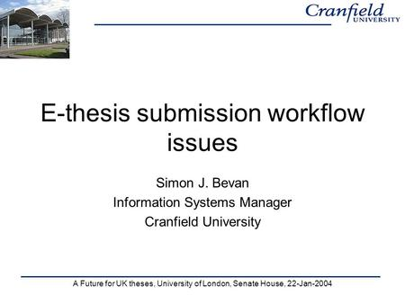 A Future for UK theses, University of London, Senate House, 22-Jan-2004 E-thesis submission workflow issues Simon J. Bevan Information Systems Manager.