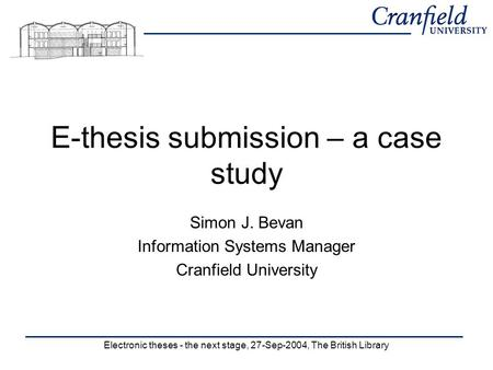 Electronic theses - the next stage, 27-Sep-2004, The British Library E-thesis submission – a case study Simon J. Bevan Information Systems Manager Cranfield.