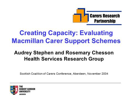 Creating Capacity: Evaluating Macmillan Carer Support Schemes Audrey Stephen and Rosemary Chesson Health Services Research Group Scottish Coalition of.