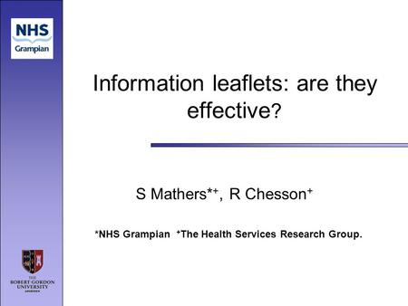 Information leaflets: are they effective ? S Mathers* +, R Chesson + *NHS Grampian + The Health Services Research Group.