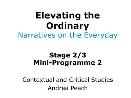 Stage 2/3 Mini-Programme 2 Contextual and Critical Studies Andrea Peach Elevating the Ordinary Narratives on the Everyday.