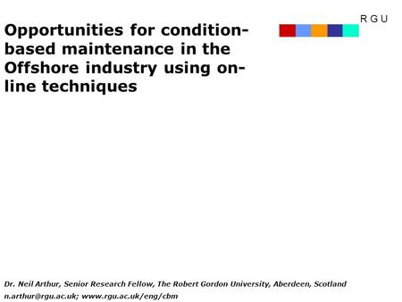 R G U Opportunities for condition- based maintenance in the Offshore industry using on- line techniques Dr. Neil Arthur, Senior Research Fellow, The Robert.