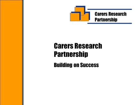 Carers Research Partnership Carers Research Partnership Building on Success.