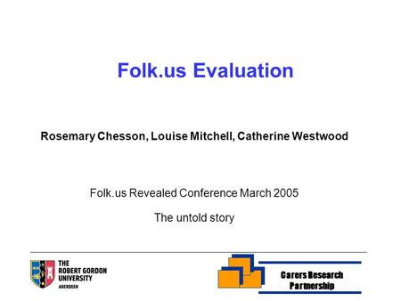 Rosemary Chesson, Louise Mitchell, Catherine Westwood Folk.us Revealed Conference March 2005 The untold story Folk.us Evaluation Carers Research Partnership.