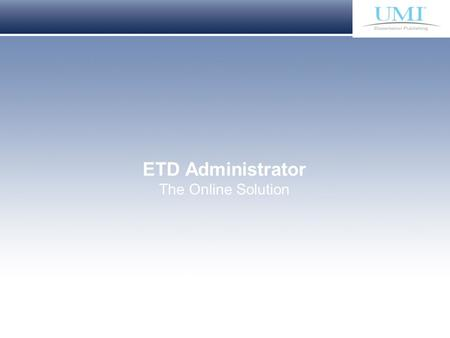Proprietary and Confidential ProQuest Information & Learning ETD Administrator The Online Solution.