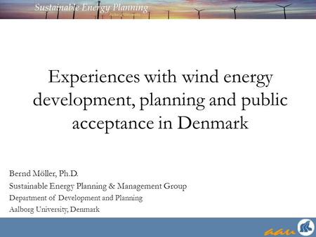 Experiences with wind energy development, planning and public acceptance in Denmark Bernd Möller, Ph.D. Sustainable Energy Planning & Management Group.