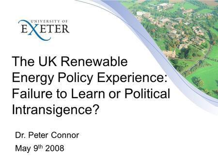 The UK Renewable Energy Policy Experience: Failure to Learn or Political Intransigence? Dr. Peter Connor May 9 th 2008.