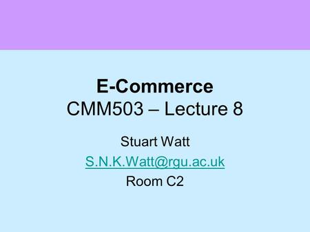 E-Commerce CMM503 – Lecture 8 Stuart Watt Room C2.