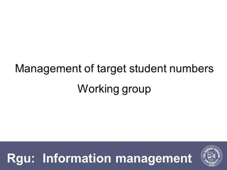 Rgu: Information management Management of target student numbers Working group.