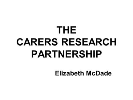 THE CARERS RESEARCH PARTNERSHIP Elizabeth McDade.