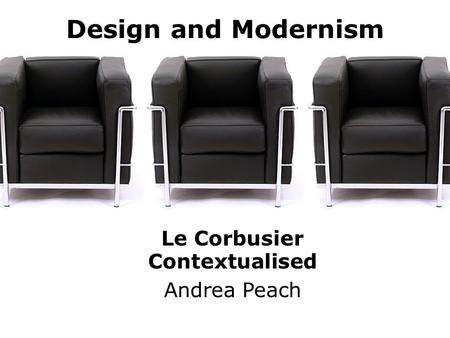 Design and Modernism Le Corbusier Contextualised Andrea Peach.